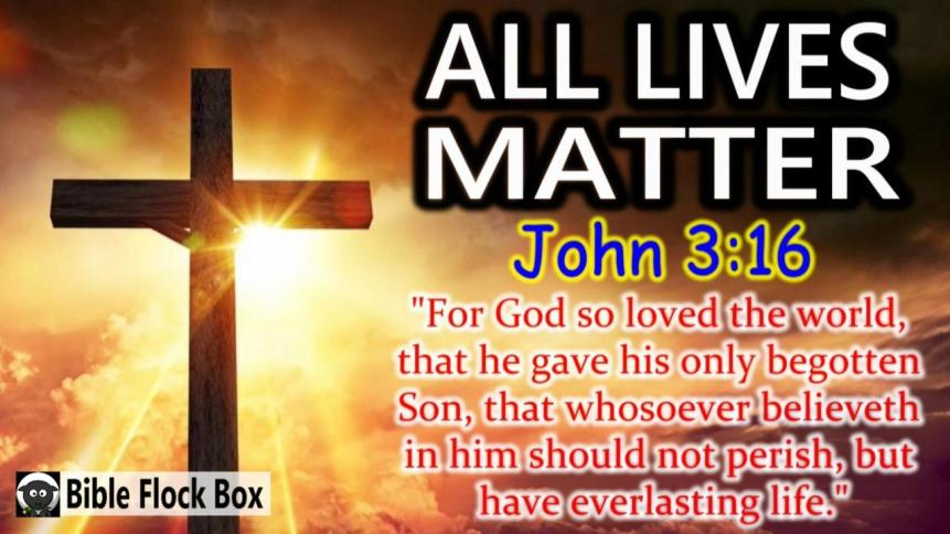 John 3-16 KJV ALL LIVES MATTER!!